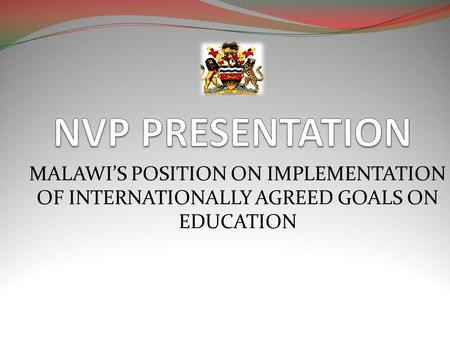 MALAWIS POSITION ON IMPLEMENTATION OF INTERNATIONALLY AGREED GOALS ON EDUCATION.