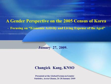 A Gender Perspective on the 2005 Census of Korea - Focusing on Economic Activity and Living Expense of the Aged January 27, 2009. Changick Kang, KNSO Presented.