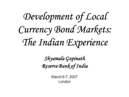 Development of Local Currency Bond Markets: The Indian Experience Shyamala Gopinath Reserve Bank of India March 6-7, 2007 London.