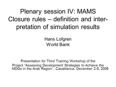 Plenary session IV: MAMS Closure rules – definition and inter- pretation of simulation results Hans Lofgren World Bank Presentation for Third Training.