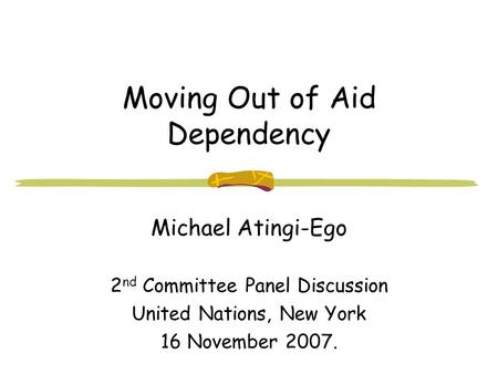 Moving Out of Aid Dependency Michael Atingi-Ego 2 nd Committee Panel Discussion United Nations, New York 16 November 2007.