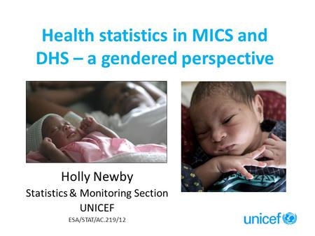 Health statistics in MICS and DHS – a gendered perspective Holly Newby Statistics & Monitoring Section UNICEF ESA/STAT/AC.219/12.