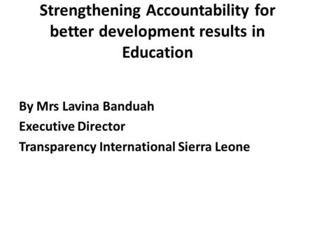Strengthening Accountability for better development results in Education By Mrs Lavina Banduah Executive Director Transparency International Sierra Leone.