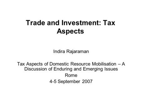 Trade and Investment: Tax Aspects Indira Rajaraman Tax Aspects of Domestic Resource Mobilisation – A Discussion of Enduring and Emerging Issues Rome 4-5.
