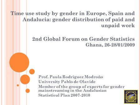 Time use study by gender in Europe, Spain and Andalucia: gender distribution of paid and unpaid work 2nd Global Forum on Gender Statistics Ghana, 26-28/01/2009.