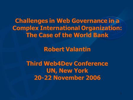 1 Challenges in Web Governance in a Complex International Organization: The Case of the World Bank Robert Valantin Third Web4Dev Conference UN, New York.