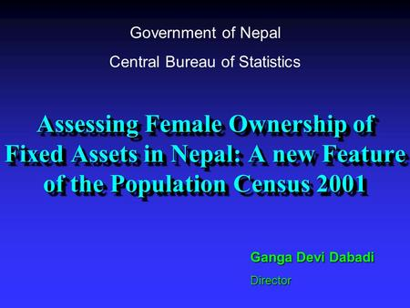 Assessing Female Ownership of Fixed Assets in Nepal: A new Feature of the Population Census 2001 Ganga Devi Dabadi Director Government of Nepal Central.