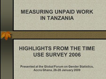 MEASURING UNPAID WORK IN TANZANIA HIGHLIGHTS FROM THE TIME USE SURVEY 2006 Presented at the Global Forum on Gender Statistics, Accra Ghana, 26-28 January.