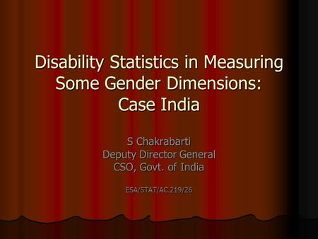 Disability Statistics in Measuring Some Gender Dimensions: Case India S Chakrabarti Deputy Director General CSO, Govt. of India ESA/STAT/AC.219/26.