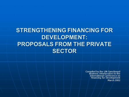 STRENGTHENING FINANCING FOR DEVELOPMENT: PROPOSALS FROM THE PRIVATE SECTOR Compiled by the UN-Sanctioned Business Interlocutors to the International Conference.