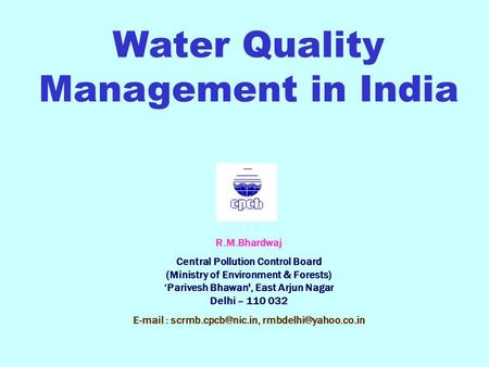 Water Quality Management in India R.M.Bhardwaj Central Pollution Control Board (Ministry of Environment & Forests) Parivesh Bhawan', East Arjun Nagar Delhi.