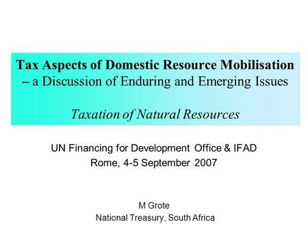 Tax Aspects of Domestic Resource Mobilisation – a Discussion of Enduring and Emerging Issues Taxation of Natural Resources UN Financing for Development.