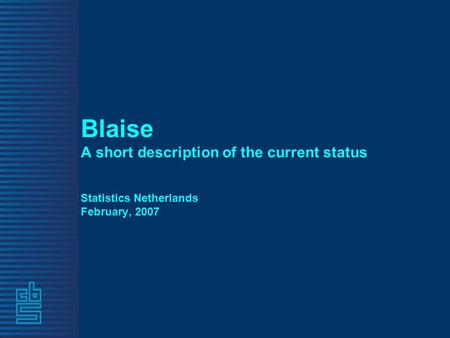 Blaise A short description of the current status Statistics Netherlands February, 2007.
