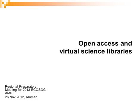 Open access and virtual science libraries Regional Preparatory Meeting for 2013 ECOSOC AMR 26 Nov 2012, Amman.