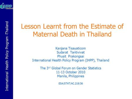 International Health Policy Program -Thailand Lesson Learnt from the Estimate of Maternal Death in Thailand Kanjana Tisayaticom Sudarat Tantivivat Phusit.