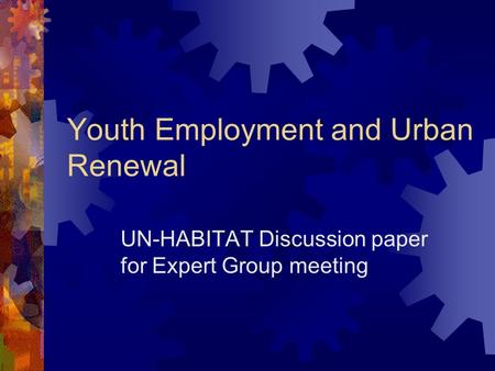 Youth Employment and Urban Renewal UN-HABITAT Discussion paper for Expert Group meeting.