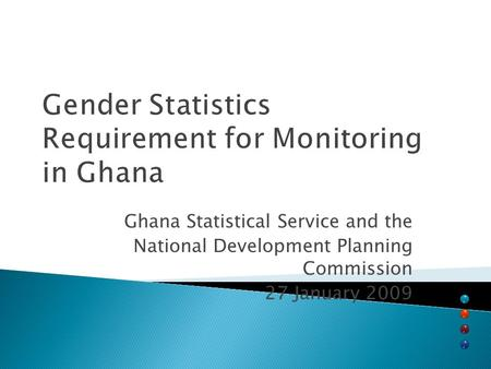 Gender Statistics Requirement for Monitoring in Ghana Ghana Statistical Service and the National Development Planning Commission 27 January 2009.