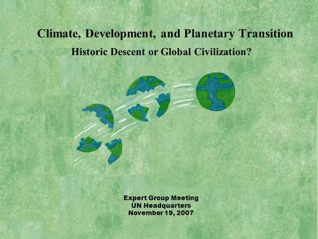 Historic Descent or Global Civilization? Expert Group Meeting UN Headquarters November 19, 2007 Climate, Development, and Planetary Transition.