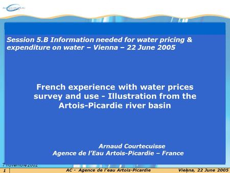 1 AC - Agence de leau Artois-PicardieVienna, 22 June 2005 7 novembre 2002 Session 5.B Information needed for water pricing & expenditure on water – Vienna.