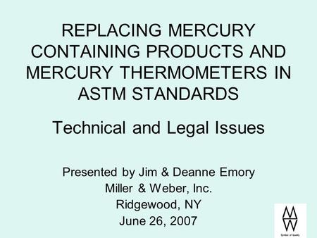 REPLACING MERCURY CONTAINING PRODUCTS AND MERCURY THERMOMETERS IN ASTM STANDARDS Technical and Legal Issues Presented by Jim & Deanne Emory Miller & Weber,