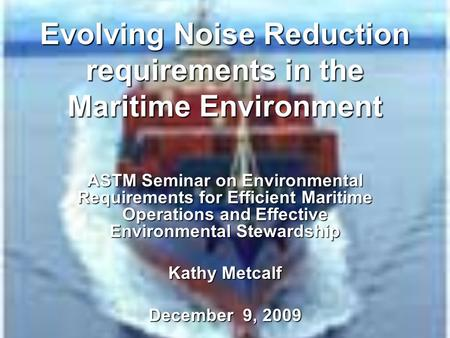 Evolving Noise Reduction requirements in the Maritime Environment ASTM Seminar on Environmental Requirements for Efficient Maritime Operations and Effective.