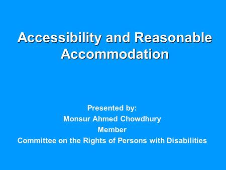 Accessibility and Reasonable Accommodation Presented by: Monsur Ahmed Chowdhury Member Committee on the Rights of Persons with Disabilities.