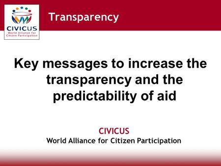 CIVICUS World Alliance for Citizen Participation Transparency Key messages to increase the transparency and the predictability of aid.