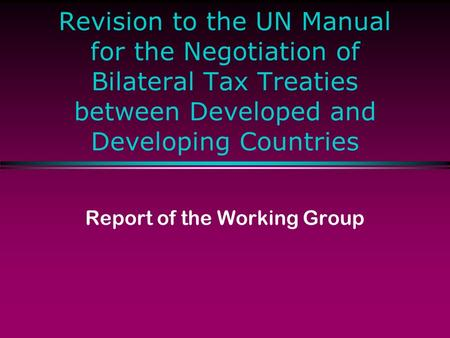 Revision to the UN Manual for the Negotiation of Bilateral Tax Treaties between Developed and Developing Countries Report of the Working Group.