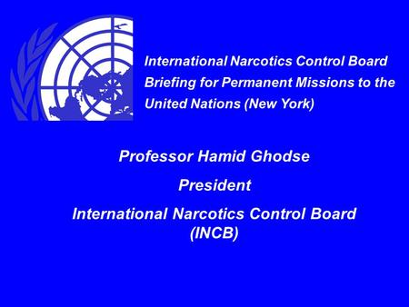 International Narcotics Control Board Briefing for Permanent Missions to the United Nations (New York) Professor Hamid Ghodse President International Narcotics.