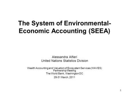 1 The System of Environmental- Economic Accounting (SEEA) Alessandra Alfieri United Nations Statistics Division Wealth Accounting and Valuation of Ecosystem.