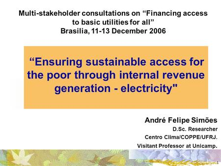 1 Ensuring sustainable access for the poor through internal revenue generation - electricity André Felipe Simões D.Sc. Researcher Centro Clima/COPPE/UFRJ.
