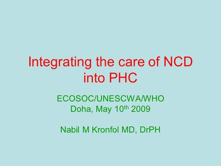 Integrating the care of NCD into PHC ECOSOC/UNESCWA/WHO Doha, May 10 th 2009 Nabil M Kronfol MD, DrPH.