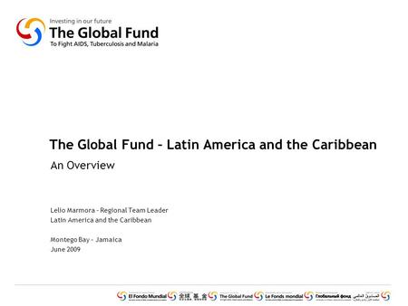 The Global Fund – Latin America and the Caribbean An Overview Lelio Marmora – Regional Team Leader Latin America and the Caribbean Montego Bay – Jamaica.