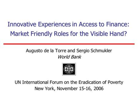 Innovative Experiences in Access to Finance: Market Friendly Roles for the Visible Hand? Augusto de la Torre and Sergio Schmukler World Bank UN International.