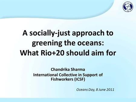 A socially-just approach to greening the oceans: What Rio+20 should aim for Chandrika Sharma International Collective in Support of Fishworkers (ICSF)