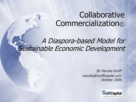 Collaborative Commercialization © A Diaspora-based Model for Sustainable Economic Development By Marsha Wulff October 2006 By Marsha.