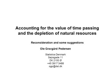 Accounting for the value of time passing and the depletion of natural resources Reconsideration and some suggestions Ole Gravgård Pedersen Statistics Denmark.