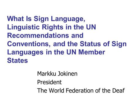 What Is Sign Language, Linguistic Rights in the UN Recommendations and Conventions, and the Status of Sign Languages in the UN Member States Markku Jokinen.