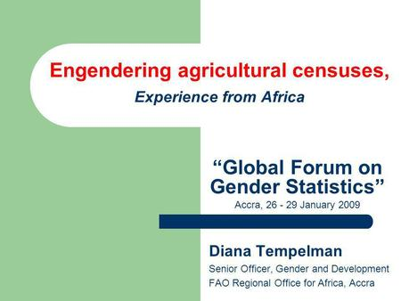 Engendering agricultural censuses, Experience from Africa Diana Tempelman Senior Officer, Gender and Development FAO Regional Office for Africa, Accra.