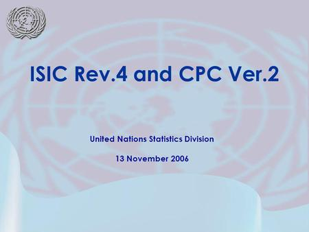 United Nations Statistics Division 13 November 2006 ISIC Rev.4 and CPC Ver.2.