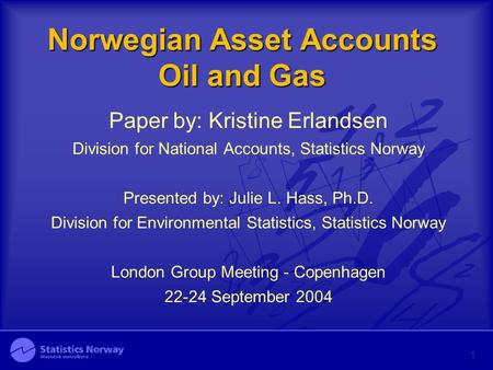 Norwegian Asset Accounts Oil and Gas Paper by: Kristine Erlandsen Division for National Accounts, Statistics Norway Presented by: Julie L. Hass, Ph.D.