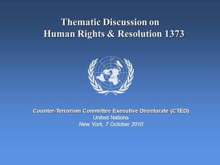 Thematic Discussion on Human Rights & Resolution 1373 Counter-Terrorism Committee Executive Directorate (CTED) United Nations New York, 7 October 2010.
