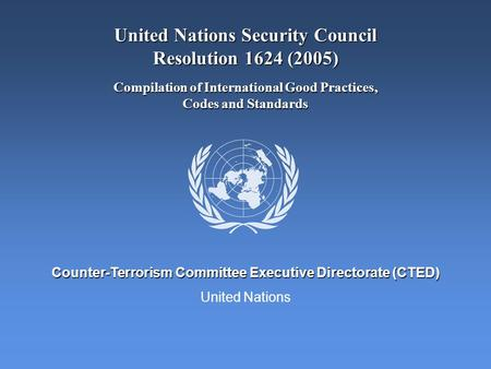 United Nations Counter-Terrorism Committee Executive Directorate (CTED) United Nations Security Council Resolution 1624 (2005) Compilation of International.