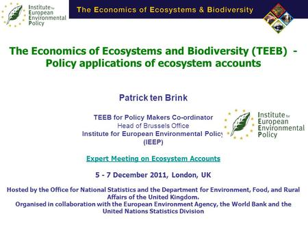 The Economics of Ecosystems and Biodiversity (TEEB) - Policy applications of ecosystem accounts Patrick ten Brink TEEB for Policy Makers Co-ordinator Head.