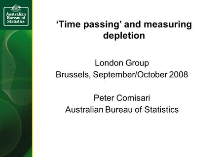 Time passing and measuring depletion London Group Brussels, September/October 2008 Peter Comisari Australian Bureau of Statistics.