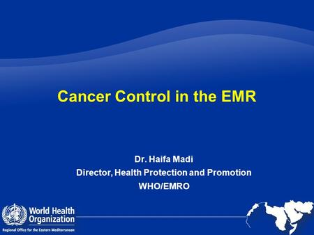 Cancer Control in the EMR Dr. Haifa Madi Director, Health Protection and Promotion WHO/EMRO.