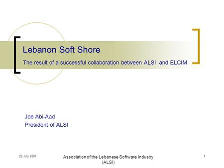29 July 2007 Association of the Lebanese Software Industry (ALSI) Joe Abi-Aad President of ALSI Lebanon Soft Shore The result of a successful collaboration.
