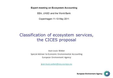 Classification of ecosystem services, the CICES proposal Expert meeting on Ecosystem Accounting EEA, UNSD and the World Bank Copenhagen 11-13 May 2011.