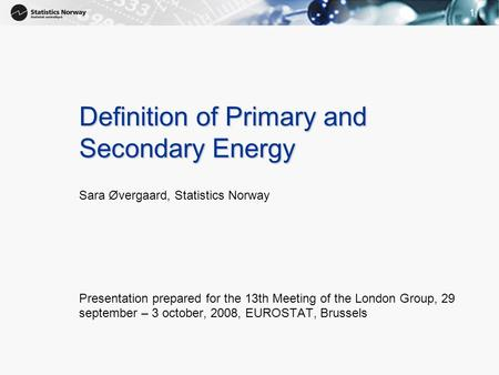 11 Definition of Primary and Secondary Energy Sara Øvergaard, Statistics Norway Presentation prepared for the 13th Meeting of the London Group, 29 september.