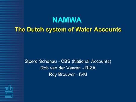 The Dutch system of Water Accounts NAMWA The Dutch system of Water Accounts Sjoerd Schenau - CBS (National Accounts) Rob van der Veeren - RIZA Roy Brouwer.